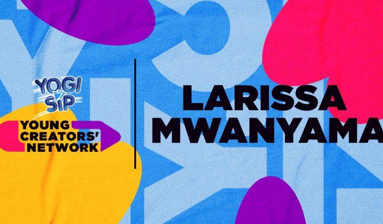 Yogi Sip Young Creators' Network Top 15: Meet Larissa Mwanyama